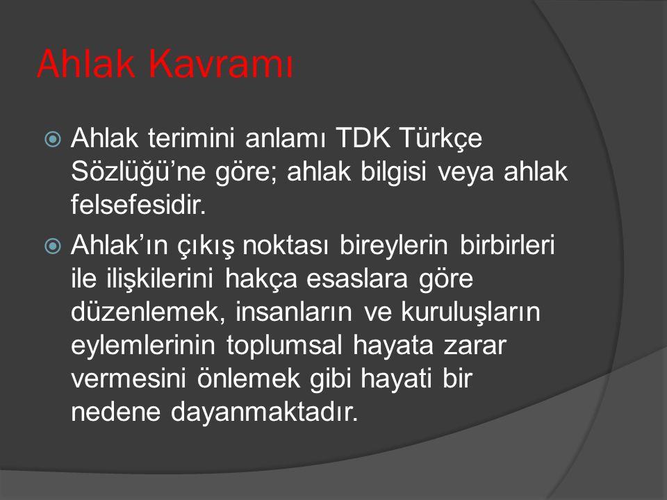 Ahlak Kavramı  Ahlak terimini anlamı TDK Türkçe Sözlüğü'ne göre; ahlak bilgisi veya ahlak felsefesidir.  Ahlak'ın çıkış noktası bireylerin birbirler