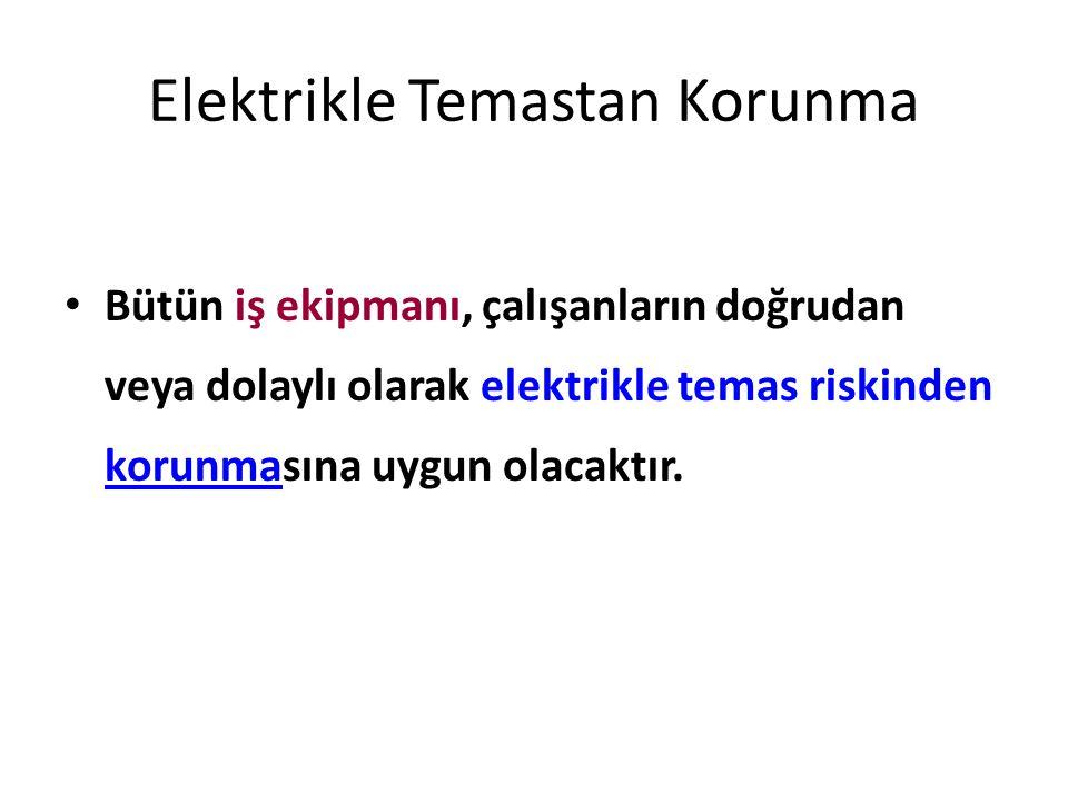 Elektrikle Temastan Korunma Bütün iş ekipmanı, çalışanların doğrudan veya dolaylı olarak elektrikle temas riskinden korunmasına uygun olacaktır.