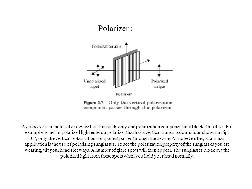 Polarizer : A polarizer is a material or device that transmits only one polarization component and blocks the other.