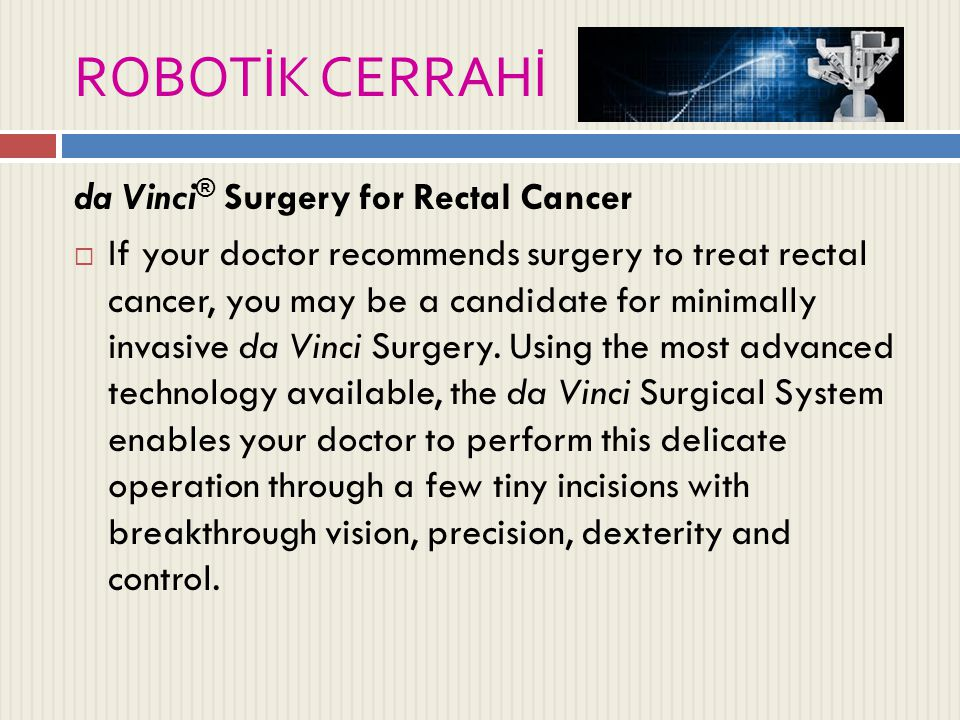 ROBOTİK CERRAHİ da Vinci ® Surgery for Rectal Cancer  If your doctor recommends surgery to treat rectal cancer, you may be a candidate for minimally invasive da Vinci Surgery.
