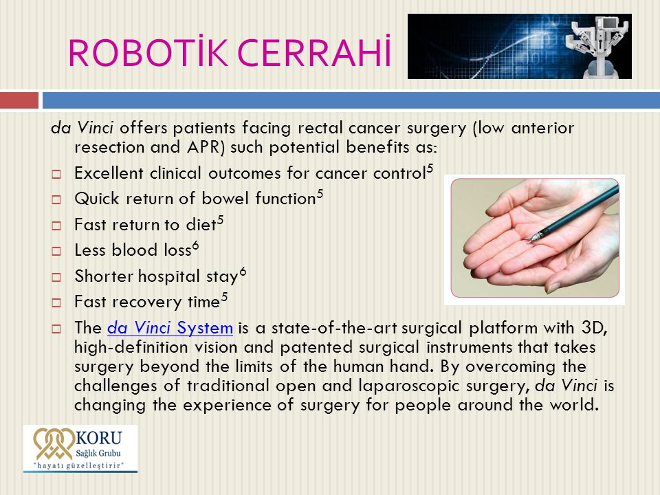 ROBOTİK CERRAHİ da Vinci offers patients facing rectal cancer surgery (low anterior resection and APR) such potential benefits as:  Excellent clinical outcomes for cancer control 5  Quick return of bowel function 5  Fast return to diet 5  Less blood loss 6  Shorter hospital stay 6  Fast recovery time 5  The da Vinci System is a state-of-the-art surgical platform with 3D, high-definition vision and patented surgical instruments that takes surgery beyond the limits of the human hand.