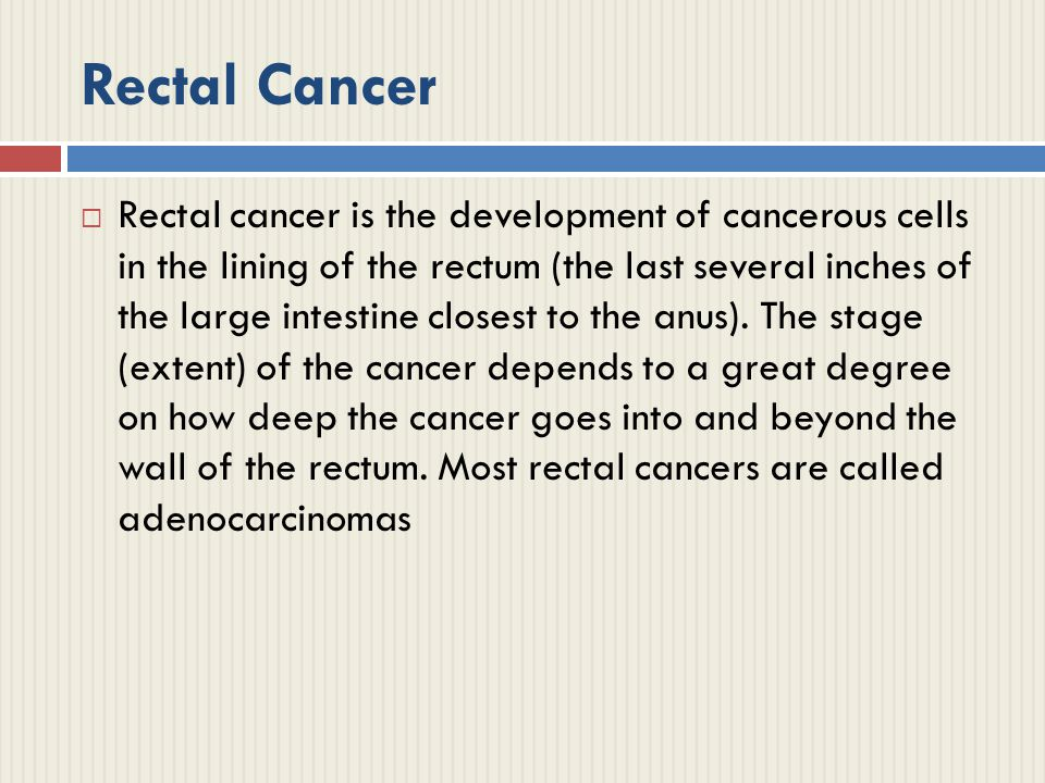 Rectal Cancer  Rectal cancer is the development of cancerous cells in the lining of the rectum (the last several inches of the large intestine closest to the anus).