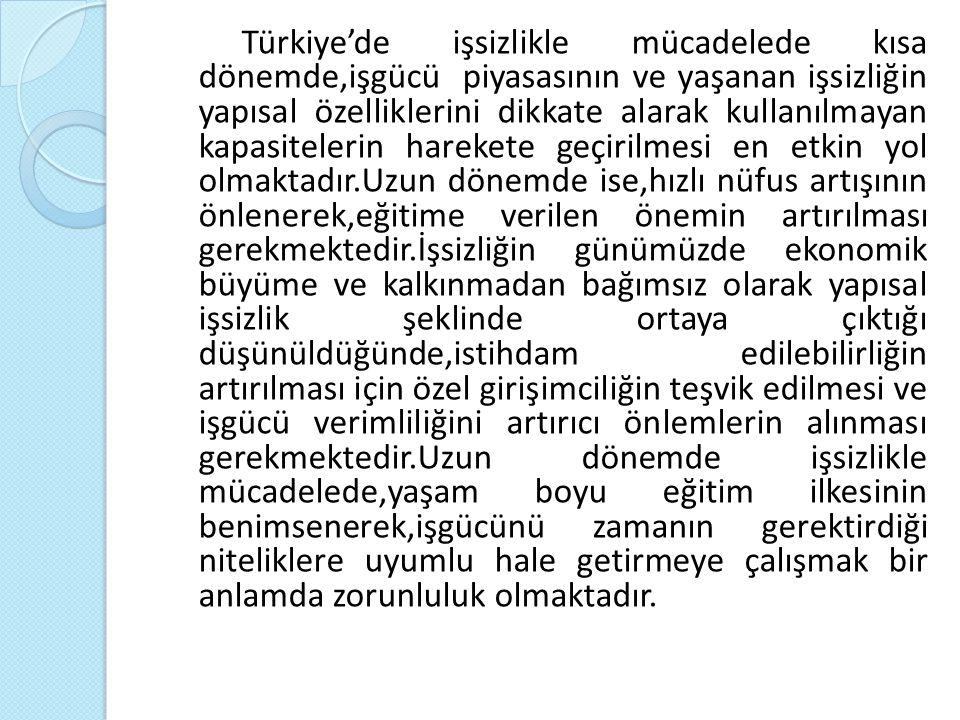 Türkiye'de işsizlikle mücadelede kısa dönemde,işgücü piyasasının ve yaşanan işsizliğin yapısal özelliklerini dikkate alarak kullanılmayan kapasitelerin harekete geçirilmesi en etkin yol olmaktadır.Uzun dönemde ise,hızlı nüfus artışının önlenerek,eğitime verilen önemin artırılması gerekmektedir.İşsizliğin günümüzde ekonomik büyüme ve kalkınmadan bağımsız olarak yapısal işsizlik şeklinde ortaya çıktığı düşünüldüğünde,istihdam edilebilirliğin artırılması için özel girişimciliğin teşvik edilmesi ve işgücü verimliliğini artırıcı önlemlerin alınması gerekmektedir.Uzun dönemde işsizlikle mücadelede,yaşam boyu eğitim ilkesinin benimsenerek,işgücünü zamanın gerektirdiği niteliklere uyumlu hale getirmeye çalışmak bir anlamda zorunluluk olmaktadır.