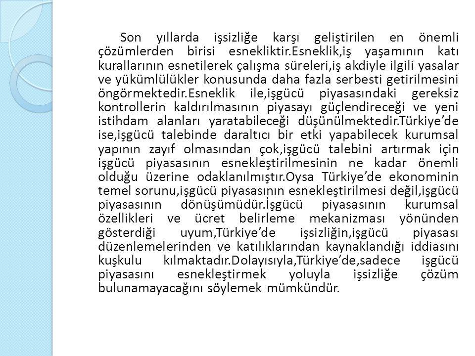 Son yıllarda işsizliğe karşı geliştirilen en önemli çözümlerden birisi esnekliktir.Esneklik,iş yaşamının katı kurallarının esnetilerek çalışma süreleri,iş akdiyle ilgili yasalar ve yükümlülükler konusunda daha fazla serbesti getirilmesini öngörmektedir.Esneklik ile,işgücü piyasasındaki gereksiz kontrollerin kaldırılmasının piyasayı güçlendireceği ve yeni istihdam alanları yaratabileceği düşünülmektedir.Türkiye'de ise,işgücü talebinde daraltıcı bir etki yapabilecek kurumsal yapının zayıf olmasından çok,işgücü talebini artırmak için işgücü piyasasının esnekleştirilmesinin ne kadar önemli olduğu üzerine odaklanılmıştır.Oysa Türkiye'de ekonominin temel sorunu,işgücü piyasasının esnekleştirilmesi değil,işgücü piyasasının dönüşümüdür.İşgücü piyasasının kurumsal özellikleri ve ücret belirleme mekanizması yönünden gösterdiği uyum,Türkiye'de işsizliğin,işgücü piyasası düzenlemelerinden ve katılıklarından kaynaklandığı iddiasını kuşkulu kılmaktadır.Dolayısıyla,Türkiye'de,sadece işgücü piyasasını esnekleştirmek yoluyla işsizliğe çözüm bulunamayacağını söylemek mümkündür.