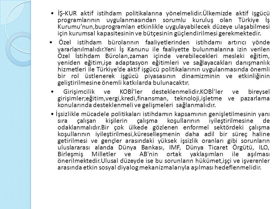 İŞ-KUR aktif istihdam politikalarına yönelmelidir.Ülkemizde aktif işgücü programlarının uygulanmasından sorumlu kuruluş olan Türkiye İş Kurumu'nun,buprogramları etkinlikle uygulayabilecek düzeye ulaşabilmesi için kurumsal kapasitesinin ve bütçesinin güçlendirilmesi gerekmektedir.