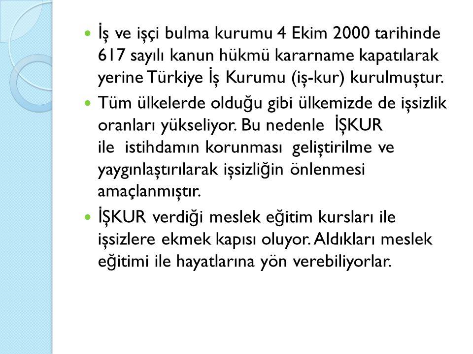 İ ş ve işçi bulma kurumu 4 Ekim 2000 tarihinde 617 sayılı kanun hükmü kararname kapatılarak yerine Türkiye İ ş Kurumu (iş-kur) kurulmuştur.