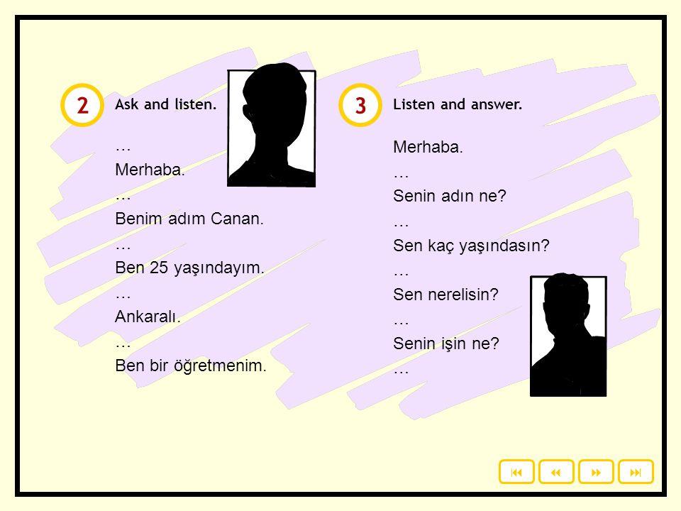 Click to read the dialogue. 1  Merhaba. Benim adım Canan. Senin adın ne? Sen kaç yaşındasın? Sen nerelisin? Senin işin ne? Merhaba. Benim adım Can.