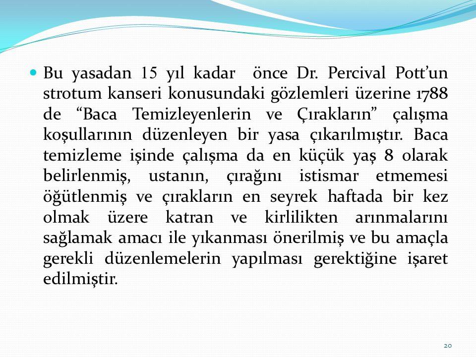 """Bu yasadan 15 yıl kadar önce Dr. Percival Pott'un strotum kanseri konusundaki gözlemleri üzerine 1788 de """"Baca Temizleyenlerin ve Çırakların"""" çalışma"""
