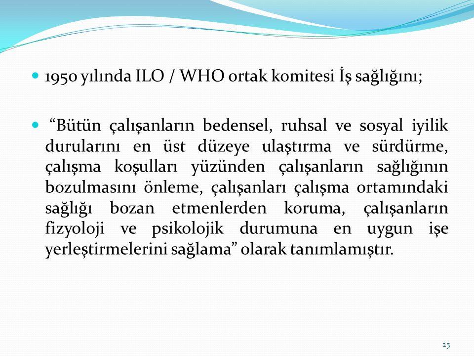 """1950 yılında ILO / WHO ortak komitesi İş sağlığını; """"Bütün çalışanların bedensel, ruhsal ve sosyal iyilik durularını en üst düzeye ulaştırma ve sürdür"""