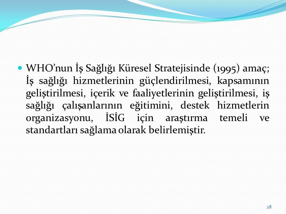 WHO'nun İş Sağlığı Küresel Stratejisinde (1995) amaç; İş sağlığı hizmetlerinin güçlendirilmesi, kapsamının geliştirilmesi, içerik ve faaliyetlerinin g