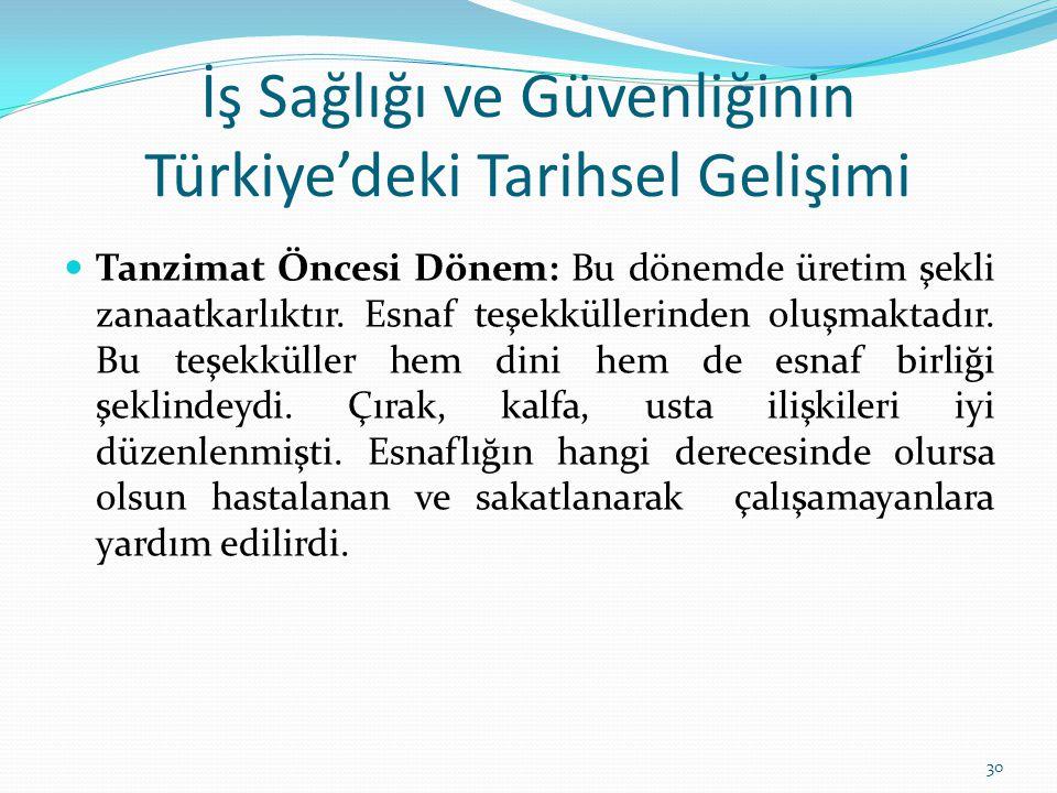 İş Sağlığı ve Güvenliğinin Türkiye'deki Tarihsel Gelişimi Tanzimat Öncesi Dönem: Bu dönemde üretim şekli zanaatkarlıktır. Esnaf teşekküllerinden oluşm