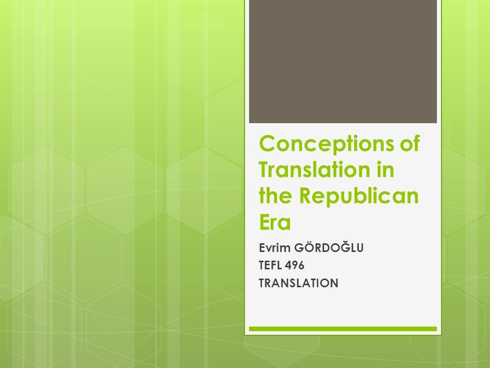 Conceptions of Translation in the Republican Era Evrim GÖRDOĞLU TEFL 496 TRANSLATION