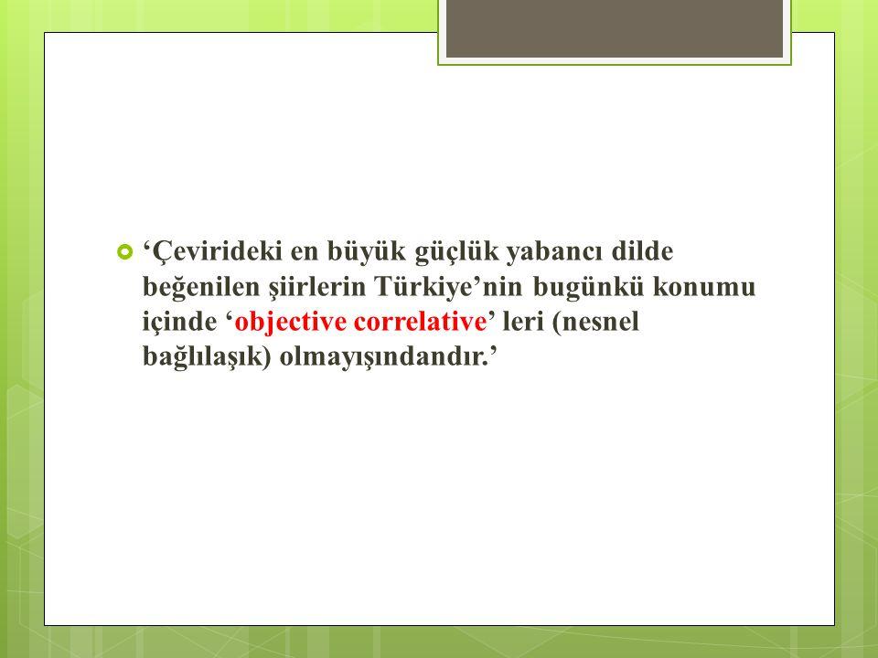  'Çevirideki en büyük güçlük yabancı dilde beğenilen şiirlerin Türkiye'nin bugünkü konumu içinde 'objective correlative' leri (nesnel bağlılaşık) olmayışındandır.'