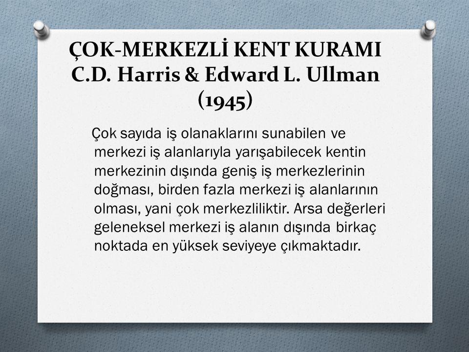 ÇOK-MERKEZLİ KENT KURAMI C.D. Harris & Edward L. Ullman (1945) Çok sayıda iş olanaklarını sunabilen ve merkezi iş alanlarıyla yarışabilecek kentin mer