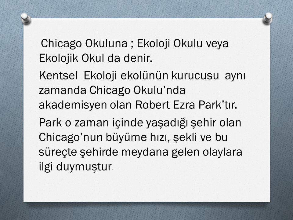 Chicago Okuluna ; Ekoloji Okulu veya Ekolojik Okul da denir. Kentsel Ekoloji ekolünün kurucusu aynı zamanda Chicago Okulu'nda akademisyen olan Robert