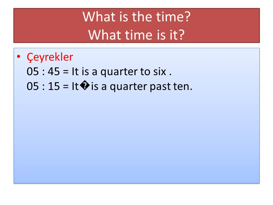What is the time. What time is it. Çeyrekler 05 : 45 = It is a quarter to six.