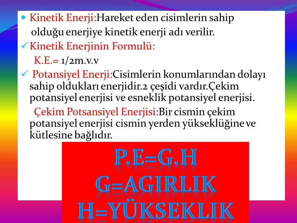 Kinetik Enerji:Hareket eden cisimlerin sahip olduğu enerjiye kinetik enerji adı verilir. Kinetik Enerjinin Formulü: K.E.= 1/2m.v.v Potansiyel Enerji:C