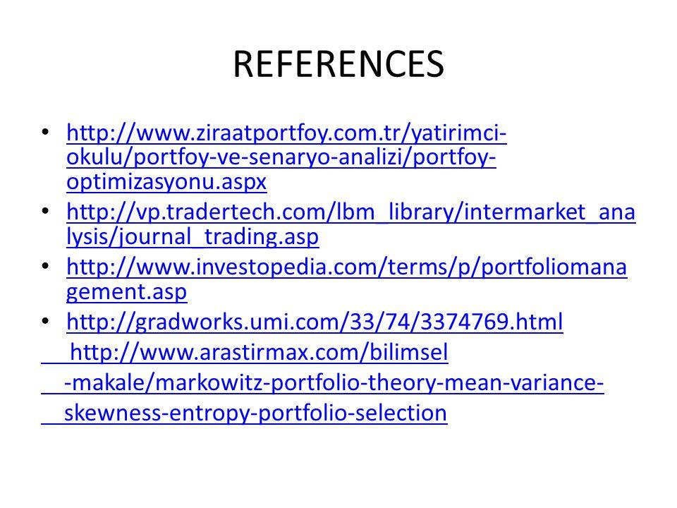 REFERENCES http://www.ziraatportfoy.com.tr/yatirimci- okulu/portfoy-ve-senaryo-analizi/portfoy- optimizasyonu.aspx http://www.ziraatportfoy.com.tr/yatirimci- okulu/portfoy-ve-senaryo-analizi/portfoy- optimizasyonu.aspx http://vp.tradertech.com/lbm_library/intermarket_ana lysis/journal_trading.asp http://vp.tradertech.com/lbm_library/intermarket_ana lysis/journal_trading.asp http://www.investopedia.com/terms/p/portfoliomana gement.asp http://www.investopedia.com/terms/p/portfoliomana gement.asp http://gradworks.umi.com/33/74/3374769.html http://www.arastirmax.com/bilimsel -makale/markowitz-portfolio-theory-mean-variance- skewness-entropy-portfolio-selection