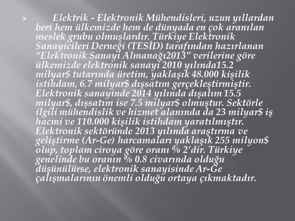  Elektrik - Elektronik Mühendisleri, uzun yıllardan beri hem ülkemizde hem de dünyada en çok aranılan meslek grubu olmuşlardır. Türkiye Elektronik Sa