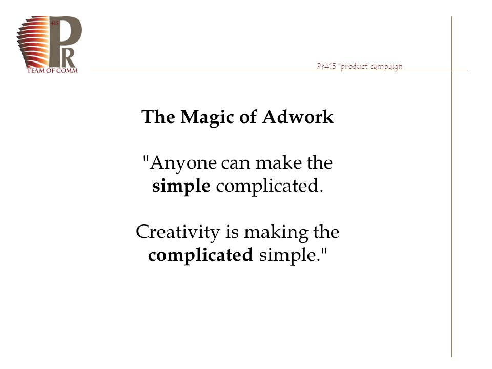 Pr415 product campaign The Aim of Course: Learn and Practice to work with AD Agency The best way of practicing is; ACT as an AD Agency