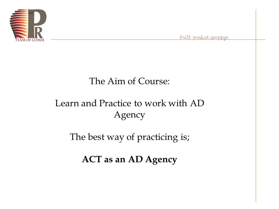 "Pr415 ""product campaign The Aim of Course: Learn and Practice to work with AD Agency The best way of practicing is; ACT as an AD Agency"