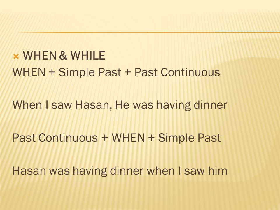  WHEN & WHILE WHEN + Simple Past + Past Continuous When I saw Hasan, He was having dinner Past Continuous + WHEN + Simple Past Hasan was having dinner when I saw him