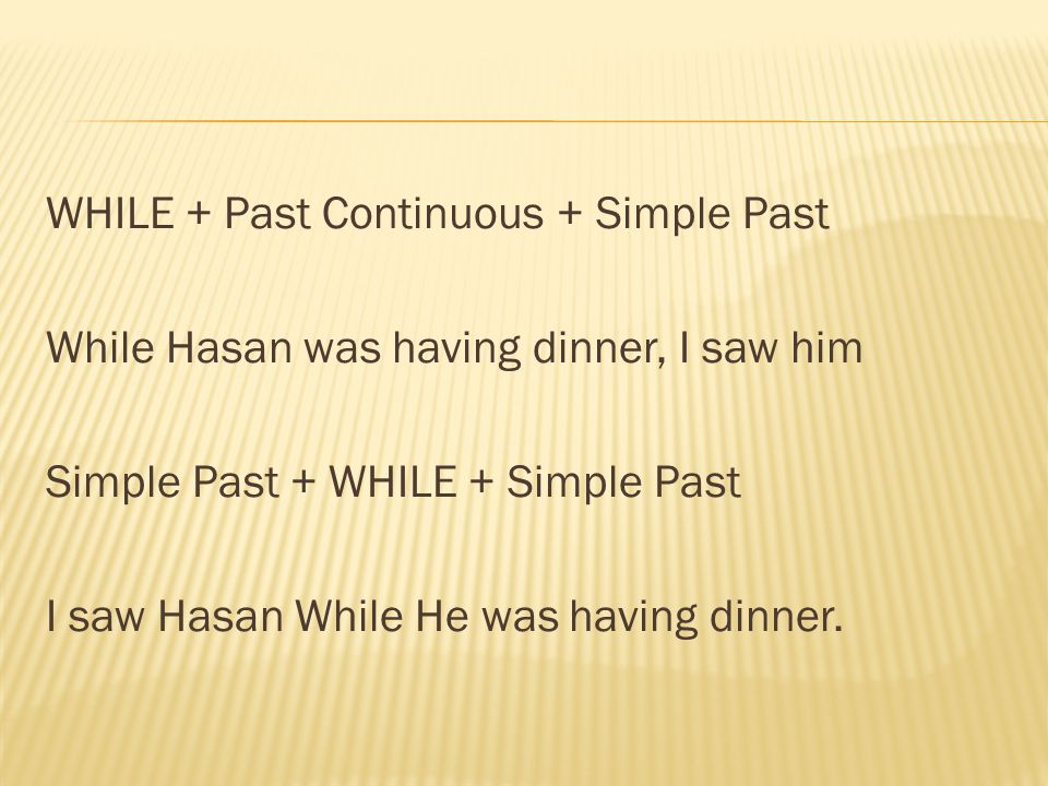 WHILE + Past Continuous + Simple Past While Hasan was having dinner, I saw him Simple Past + WHILE + Simple Past I saw Hasan While He was having dinner.