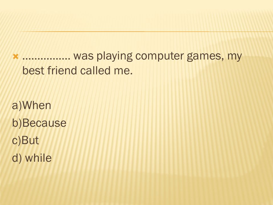  ……………. was playing computer games, my best friend called me. a)When b)Because c)But d) while