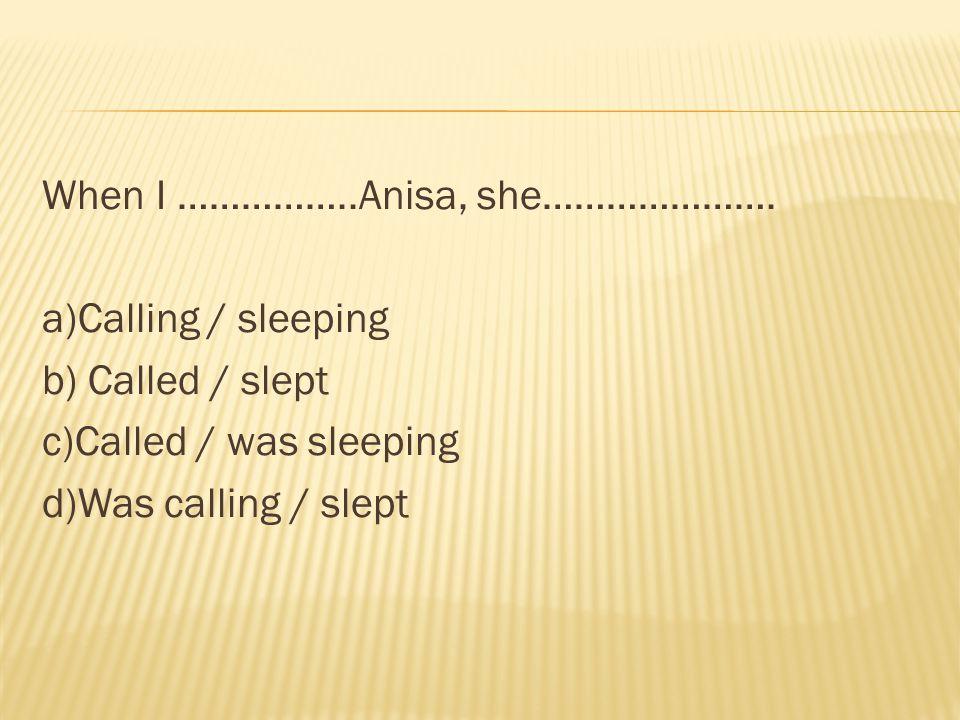 When I ……………..Anisa, she…………………. a)Calling / sleeping b) Called / slept c)Called / was sleeping d)Was calling / slept