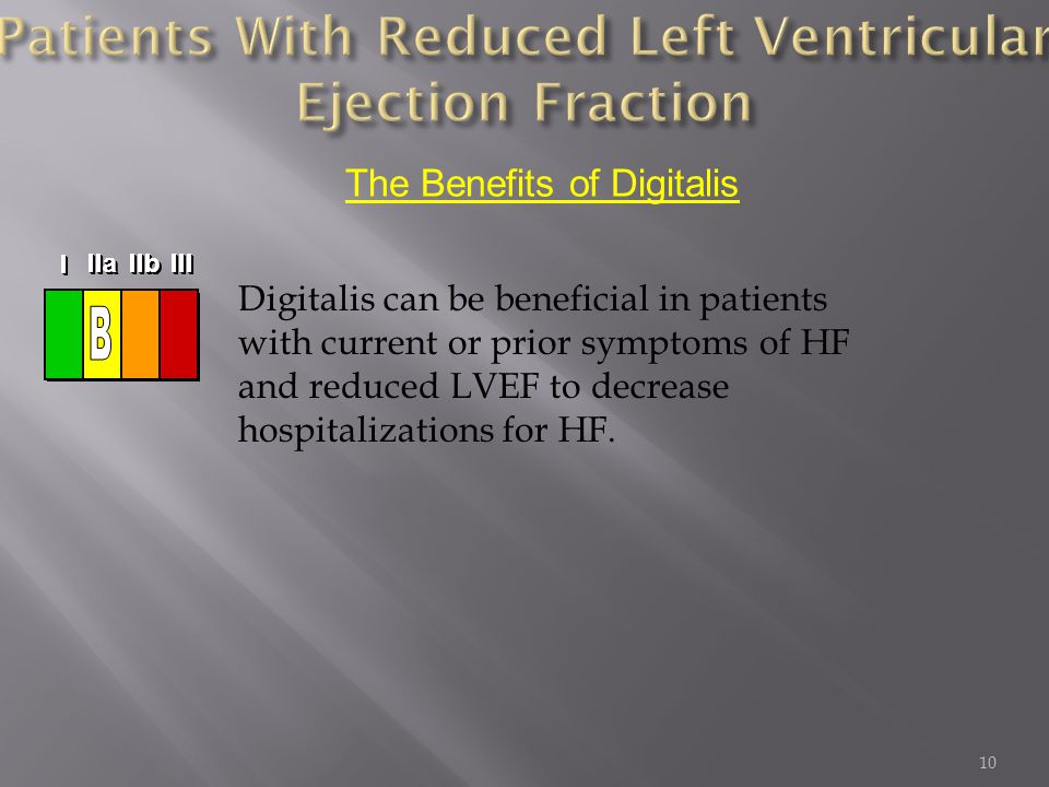 10 Digitalis can be beneficial in patients with current or prior symptoms of HF and reduced LVEF to decrease hospitalizations for HF.