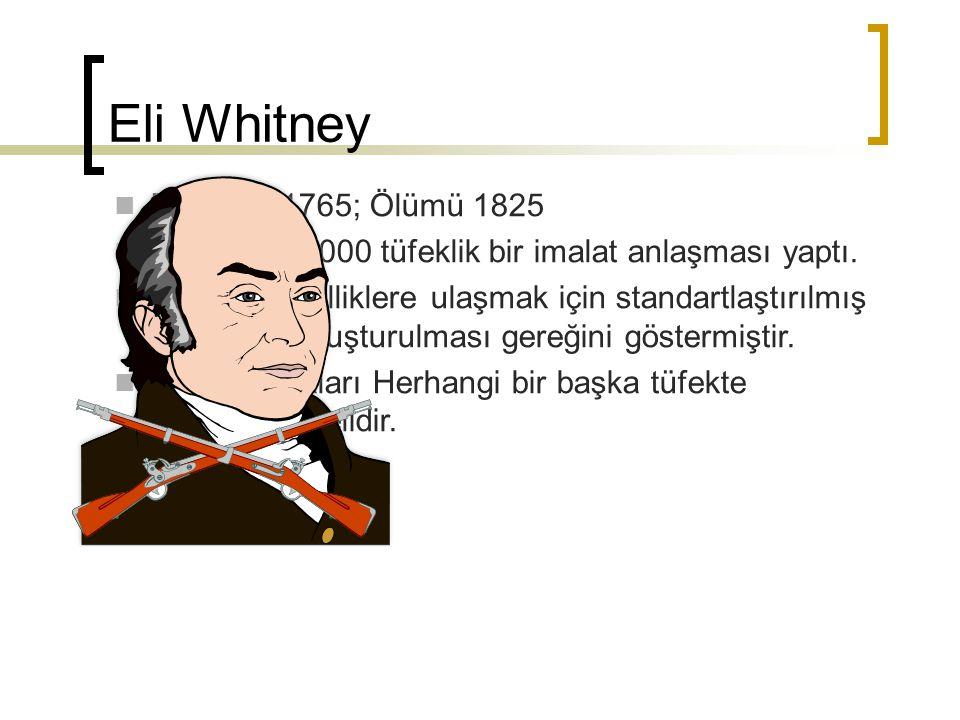 Eli Whitney Doğumu 1765; Ölümü 1825 1798'de, 10000 tüfeklik bir imalat anlaşması yaptı. İstenilen özelliklere ulaşmak için standartlaştırılmış parçala