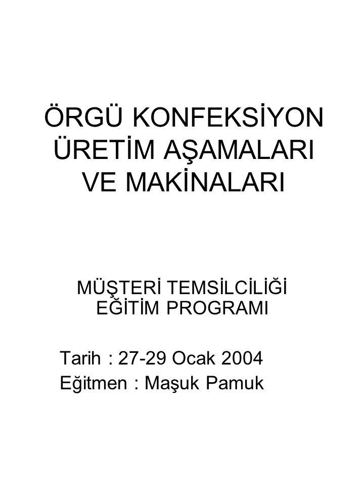ÖRGÜ KONFEKSİYON ÜRETİM AŞAMALARI VE MAKİNALARI MÜŞTERİ TEMSİLCİLİĞİ EĞİTİM PROGRAMI Tarih : 27-29 Ocak 2004 Eğitmen : Maşuk Pamuk