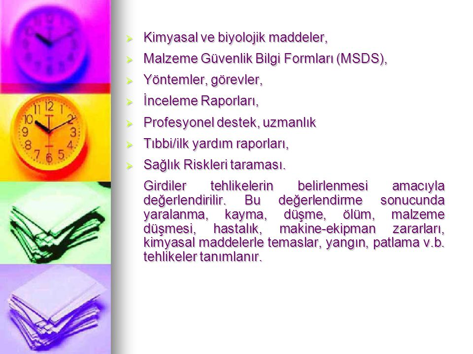   Tehlike ve İşletilebilme Çalışması Metodolojisi (Hazard and Operability Studies- HAZOP)   Hata Ağacı Analizi Metodolojisi – HAA (Fault Tree Analysis-FTA)   Olası Hata Türleri ve Etki Analizi Metodolojisi – HTEA/OHTEA (Failure Mode and Effects Analysis- Failure Mode and Critically Effects Analysis- FMEA/FMECA)   Güvenlik Denetimi (Safety Audit)   Olay Ağacı Analizi (Event Tree Analysis - ETA)   Neden – Sonuç Analizi (Cause-Consequence Analysis)