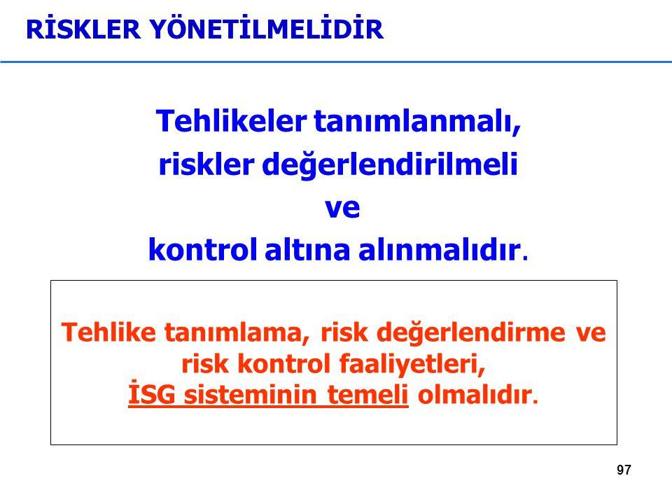97 RİSKLER YÖNETİLMELİDİR Tehlikeler tanımlanmalı, riskler değerlendirilmeli ve kontrol altına alınmalıdır.