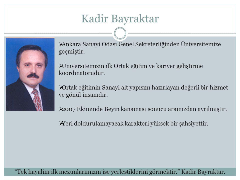 Kadir Bayraktar  Ankara Sanayi Odası Genel Sekreterliğinden Üniversitemize geçmiştir.  Üniversitemizin ilk Ortak eğitim ve kariyer geliştirme koordi