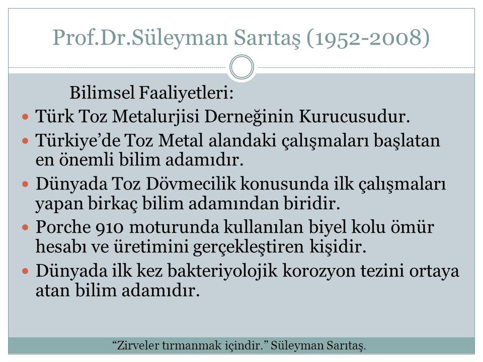 Prof.Dr.Süleyman Sarıtaş (1952-2008) Bilimsel Faaliyetleri: Türk Toz Metalurjisi Derneğinin Kurucusudur. Türkiye'de Toz Metal alandaki çalışmaları baş