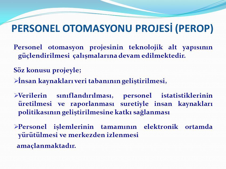 PERSONEL OTOMASYONU PROJESİ (PEROP) Personel otomasyon projesinin teknolojik alt yapısının güçlendirilmesi çalışmalarına devam edilmektedir.