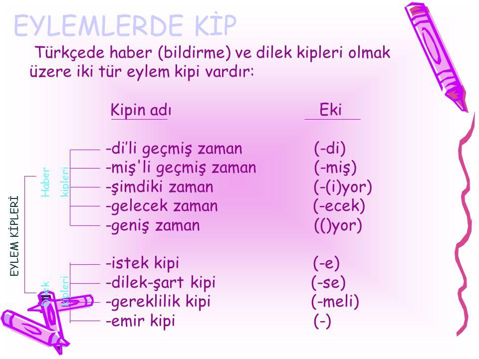 EYLEMLERDE KİP Türkçede haber (bildirme) ve dilek kipleri olmak üzere iki tür eylem kipi vardır: Kipin adı Eki -di'li geçmiş zaman (-di) -miş'li geçmi