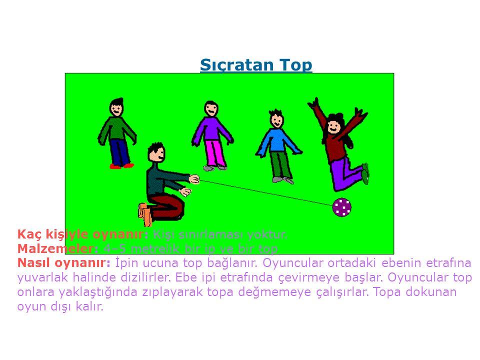 Kaç kişiyle oynanır: Kişi sınırlaması yoktur. Malzemeler: 4–5 metrelik bir ip ve bir top Nasıl oynanır: İpin ucuna top bağlanır. Oyuncular ortadaki eb