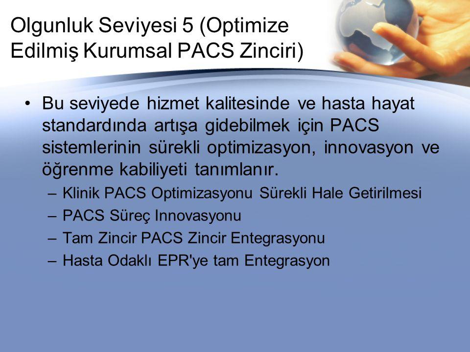 Olgunluk Seviyesi 5 (Optimize Edilmiş Kurumsal PACS Zinciri) Bu seviyede hizmet kalitesinde ve hasta hayat standardında artışa gidebilmek için PACS sistemlerinin sürekli optimizasyon, innovasyon ve öğrenme kabiliyeti tanımlanır.