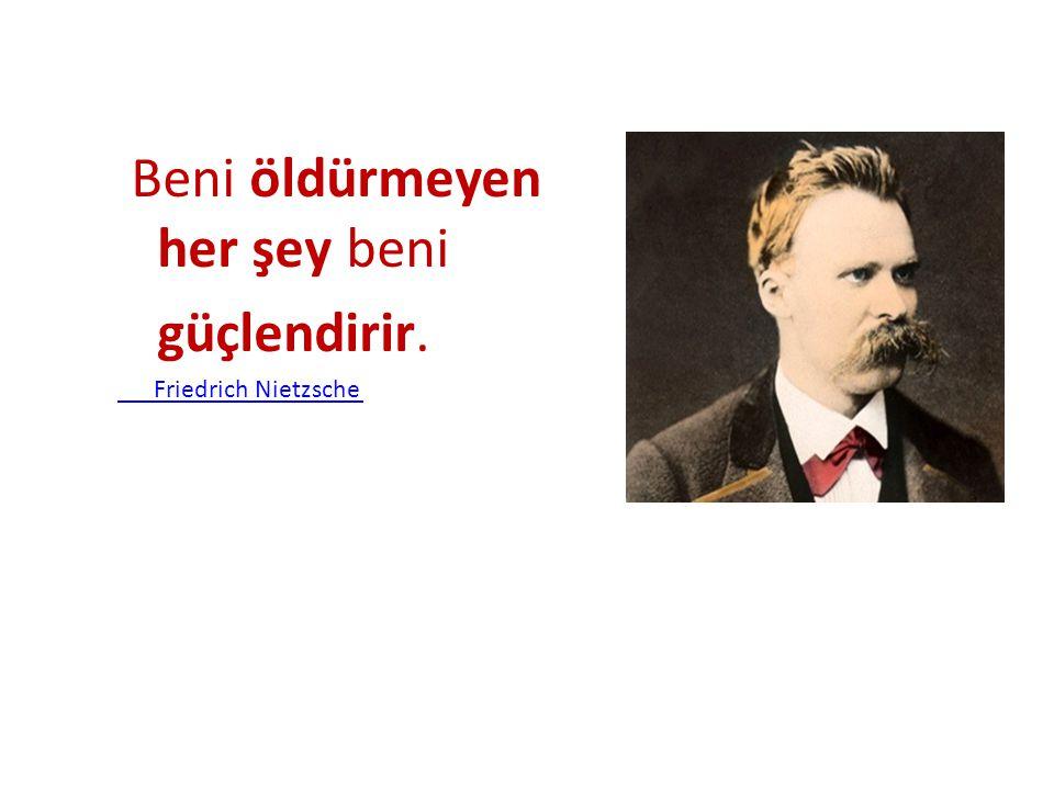 Beni öldürmeyen her şey beni güçlendirir. Friedrich Nietzsche
