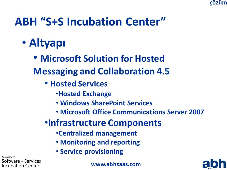 www.abhsaas.com çözüm ABH S+S Incubation Center Altyapı Microsoft Solution for Hosted Messaging and Collaboration 4.5 Hosted Services Hosted Exchange Windows SharePoint Services Microsoft Office Communications Server 2007 Infrastructure Components Centralized management Monitoring and reporting Service provisioning