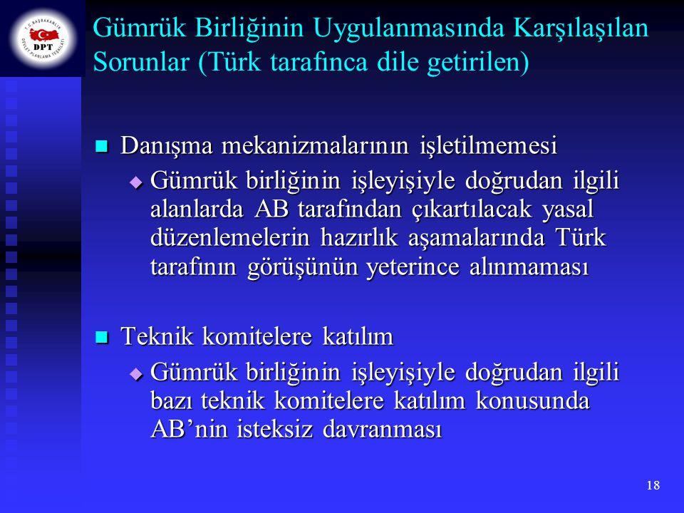 18 Gümrük Birliğinin Uygulanmasında Karşılaşılan Sorunlar (Türk tarafınca dile getirilen) Danışma mekanizmalarının işletilmemesi Danışma mekanizmaları