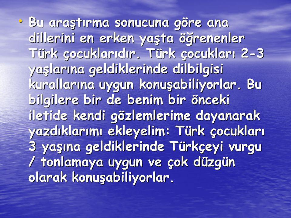 Bu araştırma sonucuna göre ana dillerini en erken yaşta öğrenenler Türk çocuklarıdır. Türk çocukları 2-3 yaşlarına geldiklerinde dilbilgisi kuralların