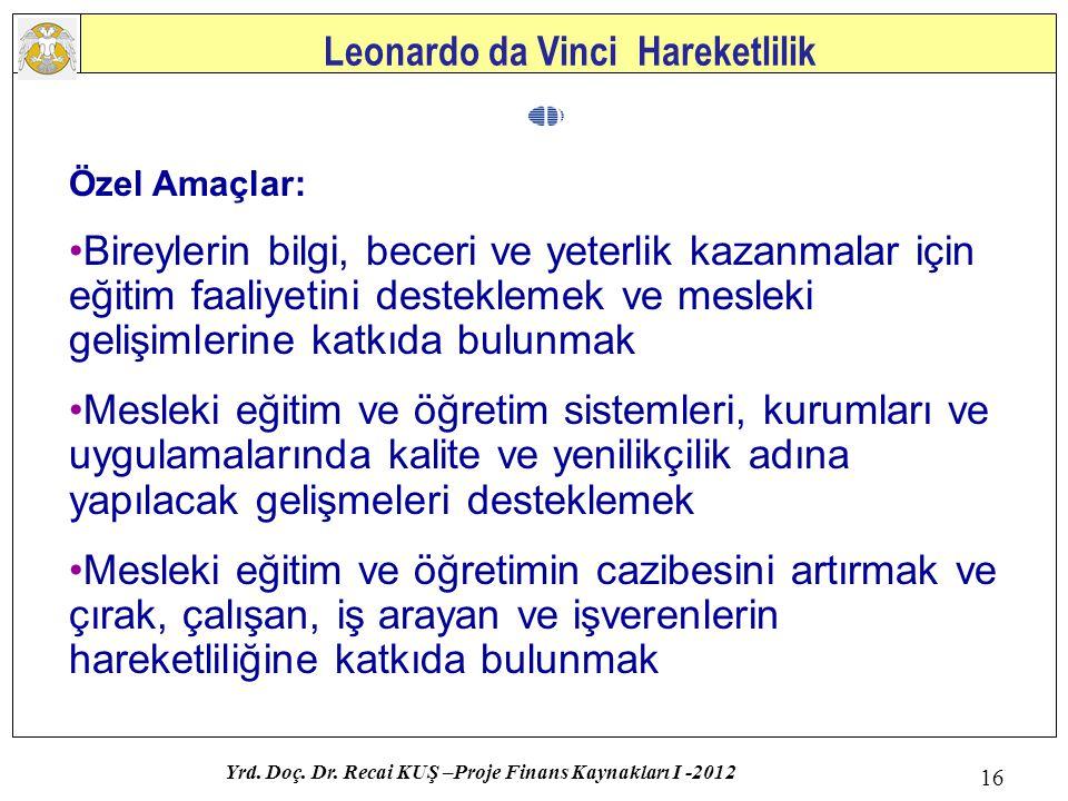 Leonardo da Vinci Hareketlilik Yrd. Doç. Dr. Recai KUŞ –Proje Finans Kaynakları I -2012 16 Özel Amaçlar: Bireylerin bilgi, beceri ve yeterlik kazanmal
