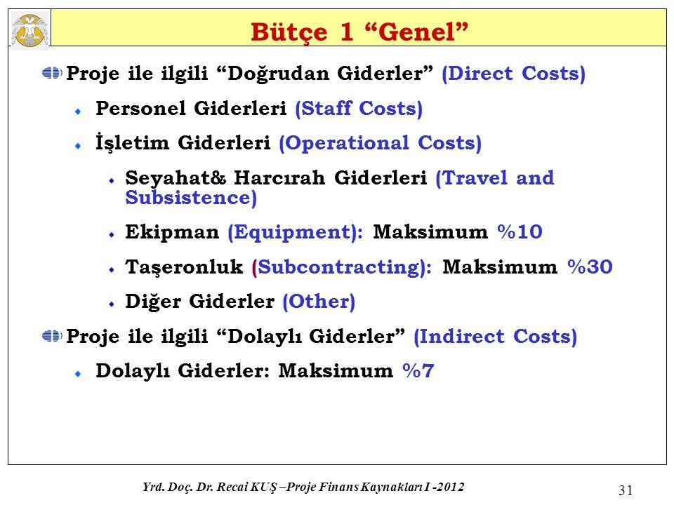 Bütçe 1 Genel Proje ile ilgili Doğrudan Giderler (Direct Costs) Personel Giderleri (Staff Costs) İşletim Giderleri (Operational Costs) Seyahat& Harcırah Giderleri (Travel and Subsistence) Ekipman (Equipment): Maksimum %10 Taşeronluk (Subcontracting): Maksimum %30 Diğer Giderler (Other) Proje ile ilgili Dolaylı Giderler (Indirect Costs) Dolaylı Giderler: Maksimum %7 Yrd.