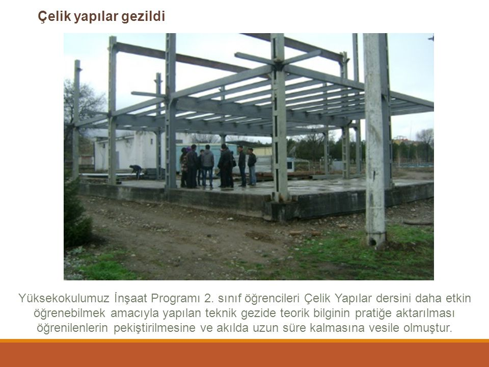 Çelik yapılar gezildi Yüksekokulumuz İnşaat Programı 2. sınıf öğrencileri Çelik Yapılar dersini daha etkin öğrenebilmek amacıyla yapılan teknik gezide