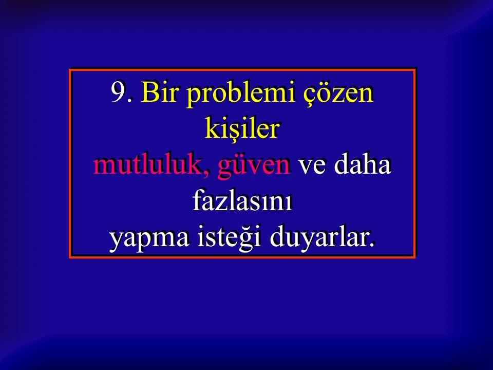 9. Bir problemi çözen kişiler mutluluk, güven ve daha fazlasını yapma isteği duyarlar. 9. Bir problemi çözen kişiler mutluluk, güven ve daha fazlasını