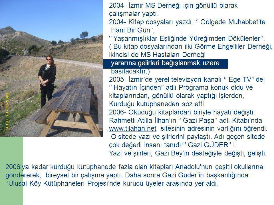 2004- İzmir MS Derneği için gönüllü olarak çalışmalar yaptı. 2004- Kitap dosyaları yazdı. '' Gölgede Muhabbet'te Hani Bir Gün'', '' Yaşanmışlıklar Eşl