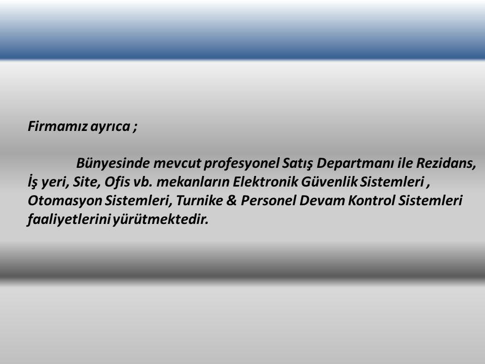 Firmamız ayrıca ; Bünyesinde mevcut profesyonel Satış Departmanı ile Rezidans, İş yeri, Site, Ofis vb. mekanların Elektronik Güvenlik Sistemleri, Otom